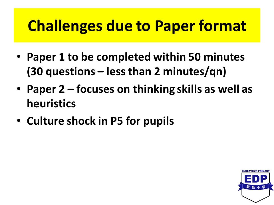 Challenges due to Paper format Paper 1 to be completed within 50 minutes (30 questions – less than 2 minutes/qn) Paper 2 – focuses on thinking skills