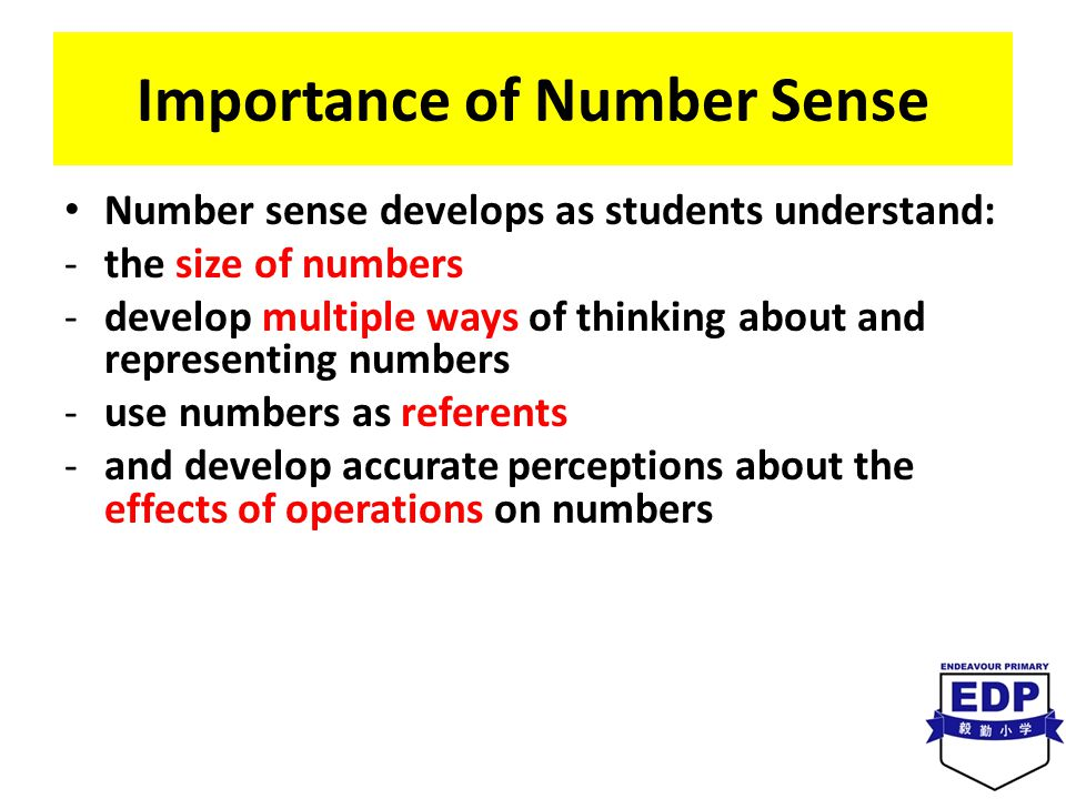 Importance of Number Sense Number sense develops as students understand: -the size of numbers -develop multiple ways of thinking about and representing numbers -use numbers as referents -and develop accurate perceptions about the effects of operations on numbers