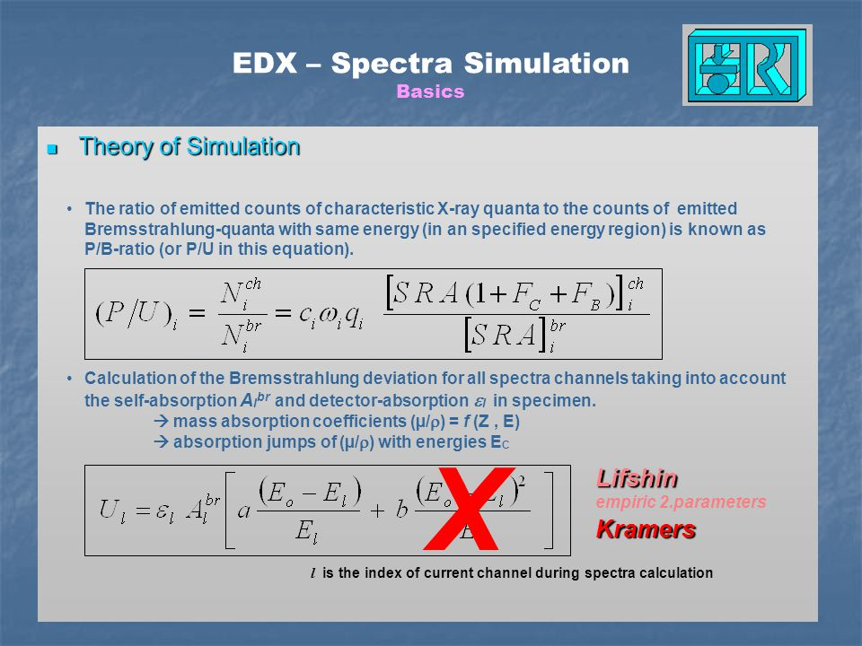 Theory of Simulation Theory of Simulation + All line- and shell- energies Relative emission rates of a single shell Excitation of sub-shells Coster-Kronig transitions Fluoresence yields All line- and shell- energies Relative emission rates of a single shell Excitation of sub-shells Coster-Kronig transitions Fluoresence yields EDX – Spectra Simulation Basics Bremsstrahlung + Lines Escape + Artefacts (ICC) Count statistics (Noise) = Simulated Spectrum ____________________ (2000 cps, 3 minutes)