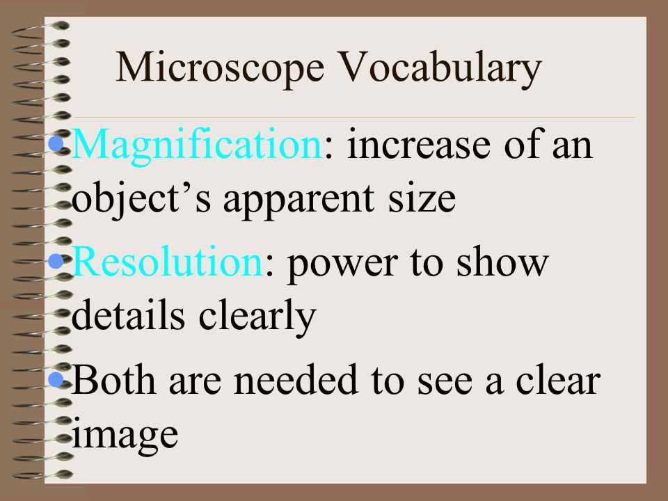 Microscope Vocabulary Magnification: increase of an object's apparent size Resolution: power to show details clearly Both are needed to see a clear im