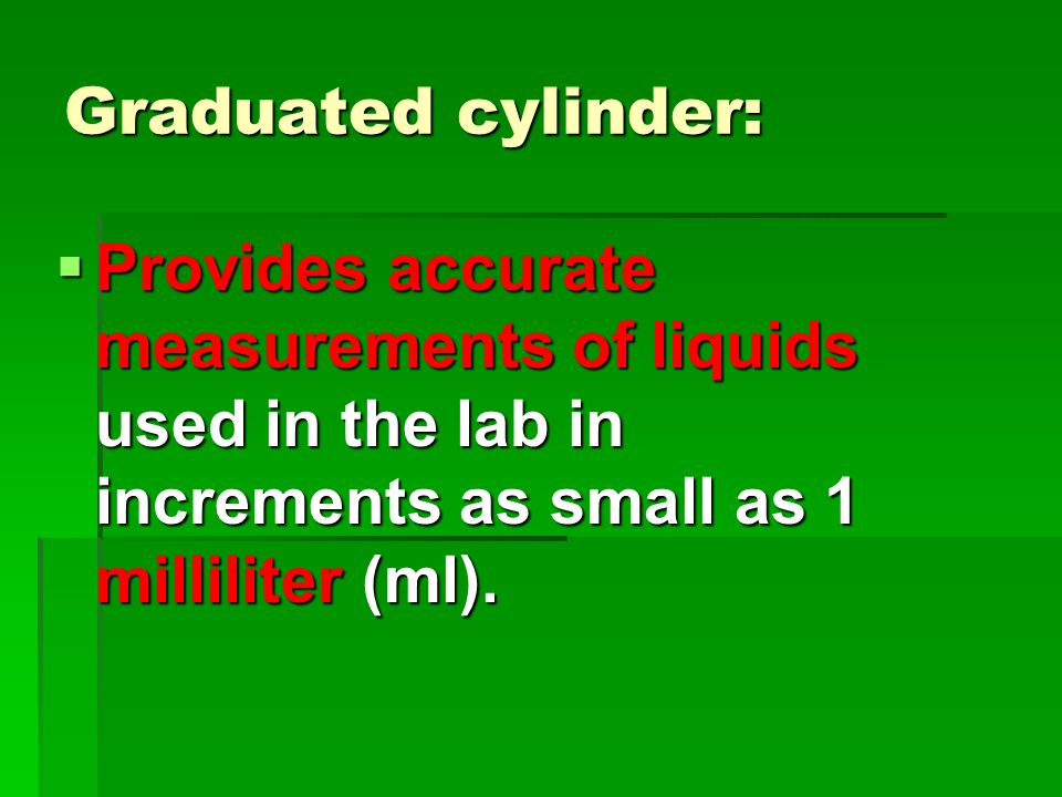 Graduated cylinder:  Provides accurate measurements of liquids used in the lab in increments as small as 1 milliliter (ml).