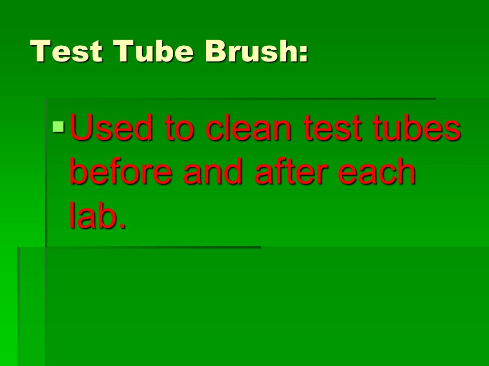 Test Tube Brush:  Used to clean test tubes before and after each lab.