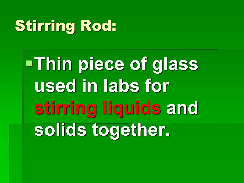 Stirring Rod:  Thin piece of glass used in labs for stirring liquids and solids together.