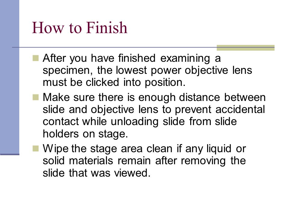 How to Finish After you have finished examining a specimen, the lowest power objective lens must be clicked into position.