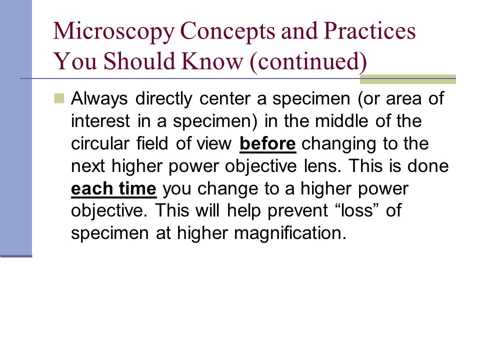Microscopy Concepts and Practices You Should Know (continued) Always directly center a specimen (or area of interest in a specimen) in the middle of the circular field of view before changing to the next higher power objective lens.