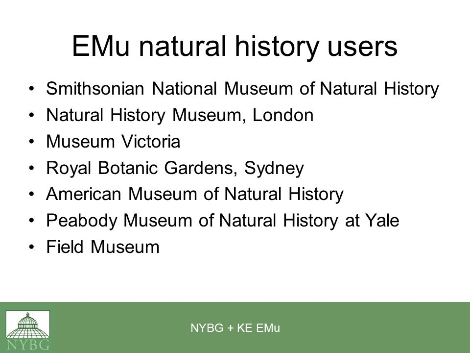 NYBG + KE EMu EMu natural history users Smithsonian National Museum of Natural History Natural History Museum, London Museum Victoria Royal Botanic Gardens, Sydney American Museum of Natural History Peabody Museum of Natural History at Yale Field Museum