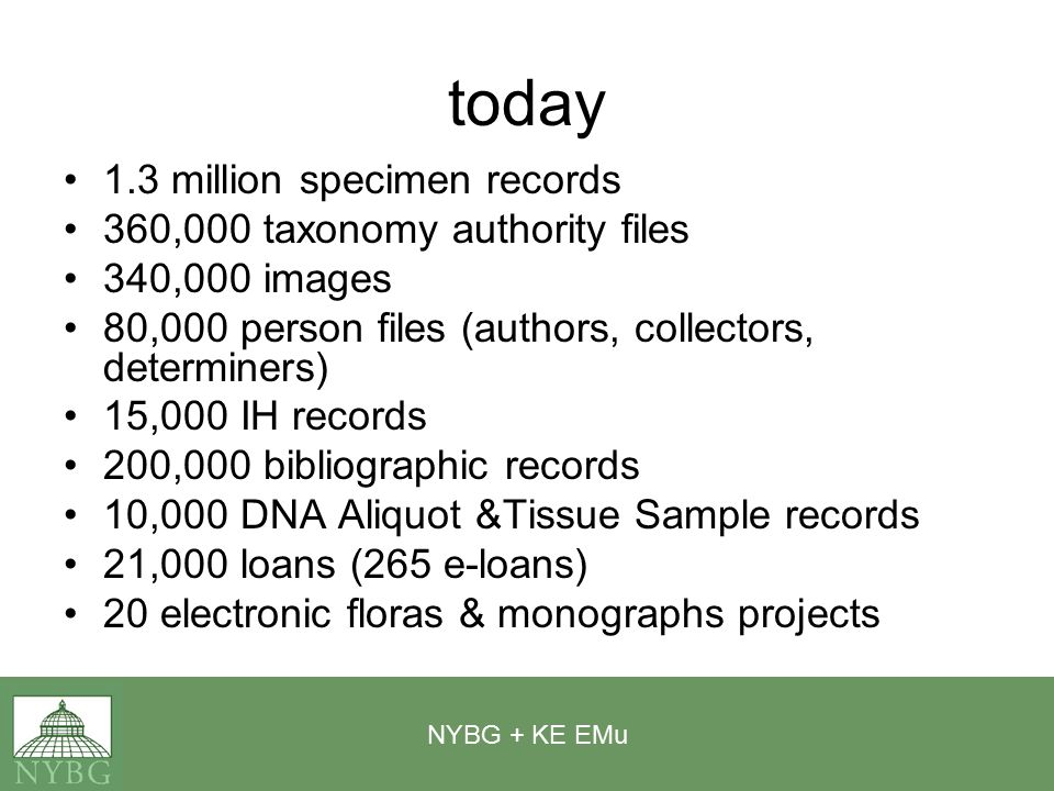 NYBG + KE EMu today 1.3 million specimen records 360,000 taxonomy authority files 340,000 images 80,000 person files (authors, collectors, determiners) 15,000 IH records 200,000 bibliographic records 10,000 DNA Aliquot &Tissue Sample records 21,000 loans (265 e-loans) 20 electronic floras & monographs projects