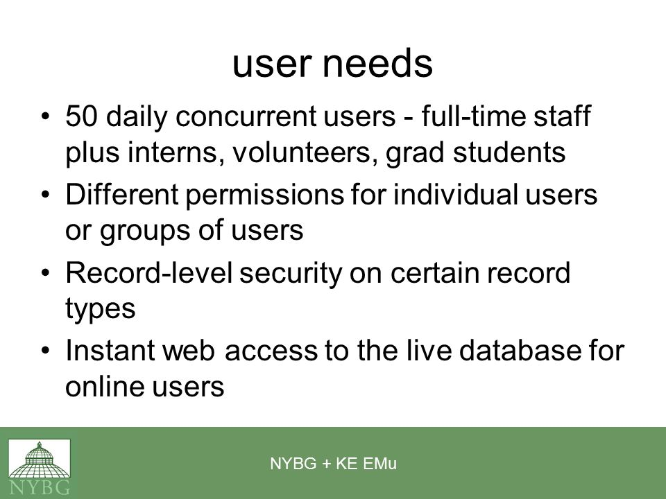 NYBG + KE EMu negatives KE will create whatever you want them to create Large up-front cost (depending on customization) and yearly maintenance fees by number of user licenses Steep learning curve