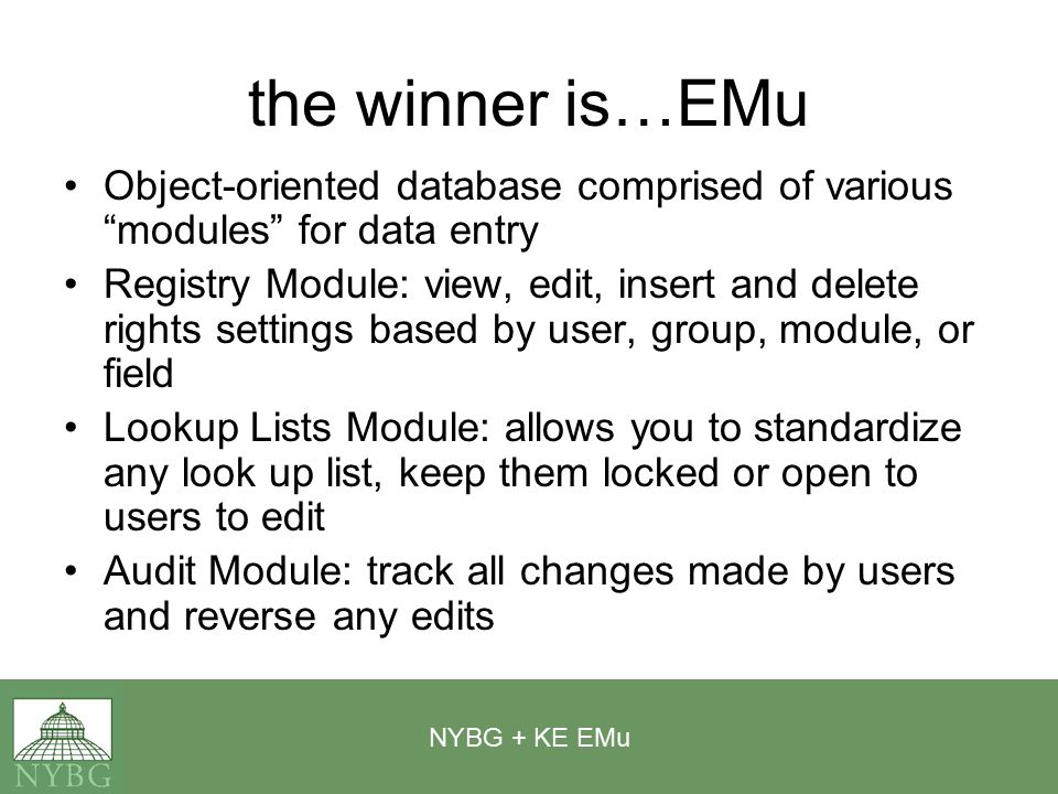 NYBG + KE EMu the winner is…EMu Object-oriented database comprised of various modules for data entry Registry Module: view, edit, insert and delete rights settings based by user, group, module, or field Lookup Lists Module: allows you to standardize any look up list, keep them locked or open to users to edit Audit Module: track all changes made by users and reverse any edits