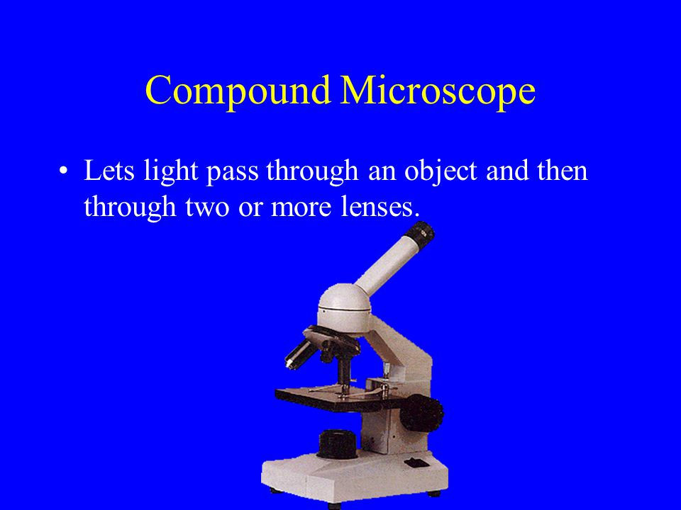 Compound Microscope Lets light pass through an object and then through two or more lenses.