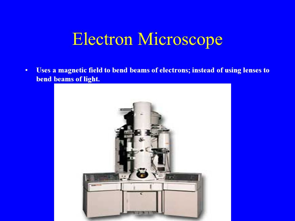 Electron Microscope Uses a magnetic field to bend beams of electrons; instead of using lenses to bend beams of light.
