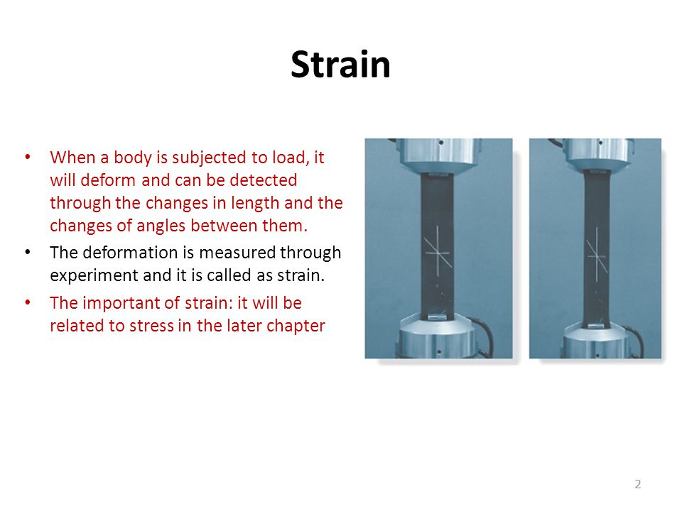 Strain When a body is subjected to load, it will deform and can be detected through the changes in length and the changes of angles between them. The