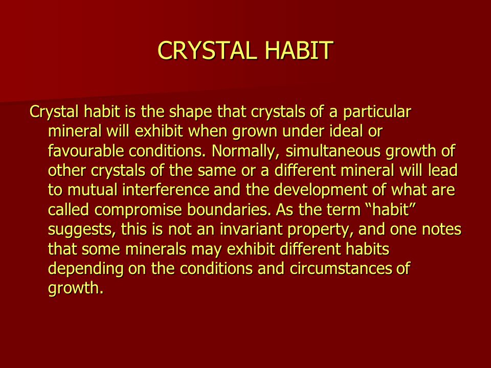 CRYSTAL HABIT Crystal habit is the shape that crystals of a particular mineral will exhibit when grown under ideal or favourable conditions.