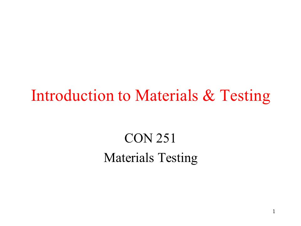 1 Introduction to Materials & Testing CON 251 Materials Testing