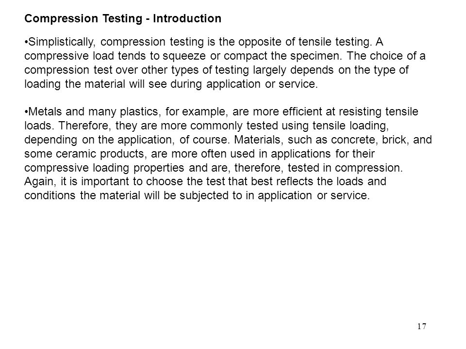 17 Compression Testing - Introduction Simplistically, compression testing is the opposite of tensile testing. A compressive load tends to squeeze or c