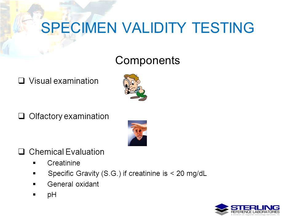 SPECIMEN VALIDITY TESTING Components  Visual examination  Olfactory examination  Chemical Evaluation  Creatinine  Specific Gravity (S.G.) if crea