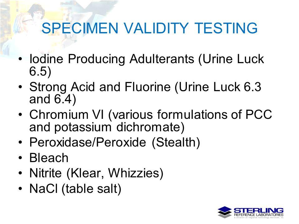 SPECIMEN VALIDITY TESTING Iodine Producing Adulterants (Urine Luck 6.5) Strong Acid and Fluorine (Urine Luck 6.3 and 6.4) Chromium VI (various formula