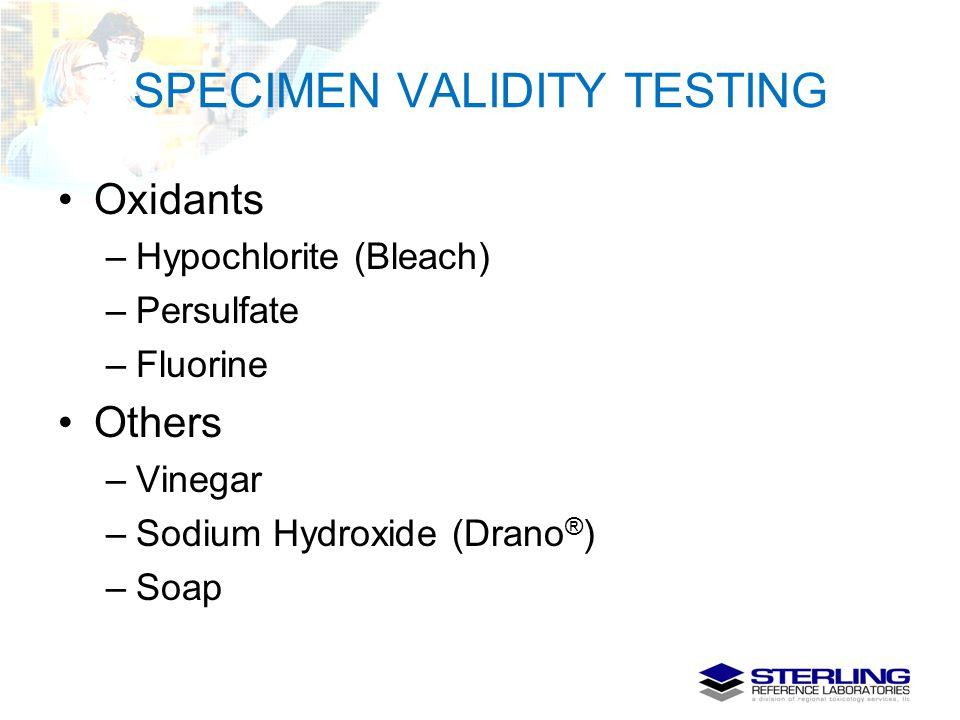 SPECIMEN VALIDITY TESTING Oxidants –Hypochlorite (Bleach) –Persulfate –Fluorine Others –Vinegar –Sodium Hydroxide (Drano ® ) –Soap