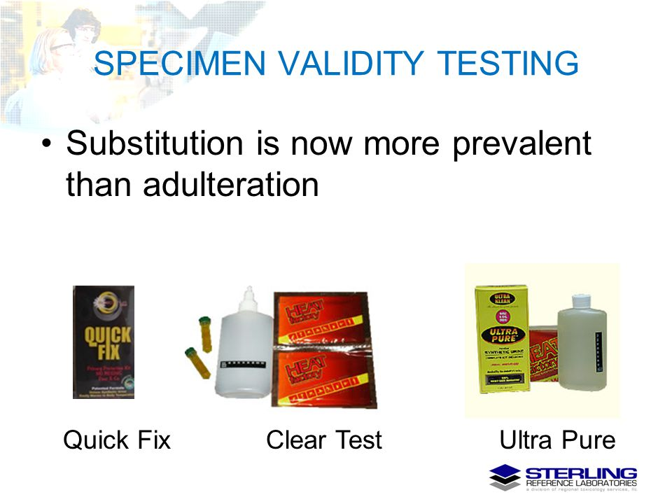 SPECIMEN VALIDITY TESTING Substitution is now more prevalent than adulteration Quick Fix Clear Test Ultra Pure