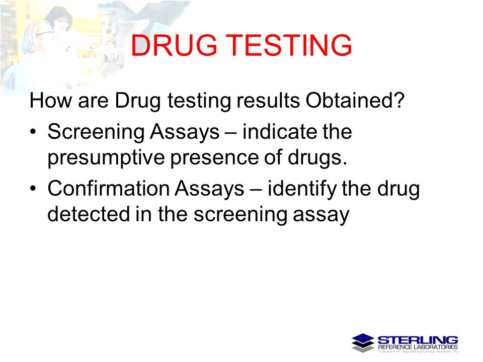 DRUG TESTING How are Drug testing results Obtained? Screening Assays – indicate the presumptive presence of drugs. Confirmation Assays – identify the