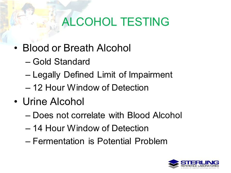 ALCOHOL TESTING Blood or Breath Alcohol –Gold Standard –Legally Defined Limit of Impairment –12 Hour Window of Detection Urine Alcohol –Does not corre