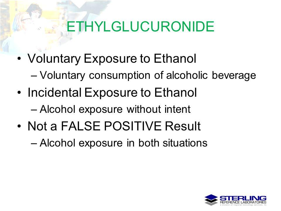 ETHYLGLUCURONIDE Voluntary Exposure to Ethanol –Voluntary consumption of alcoholic beverage Incidental Exposure to Ethanol –Alcohol exposure without i