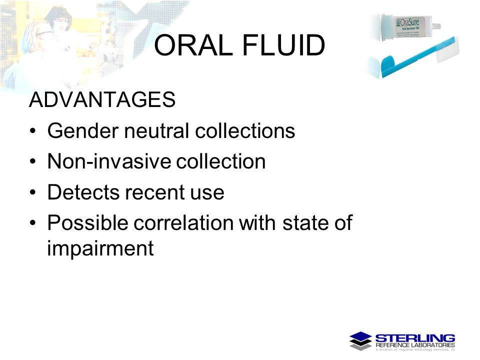 ORAL FLUID ADVANTAGES Gender neutral collections Non-invasive collection Detects recent use Possible correlation with state of impairment
