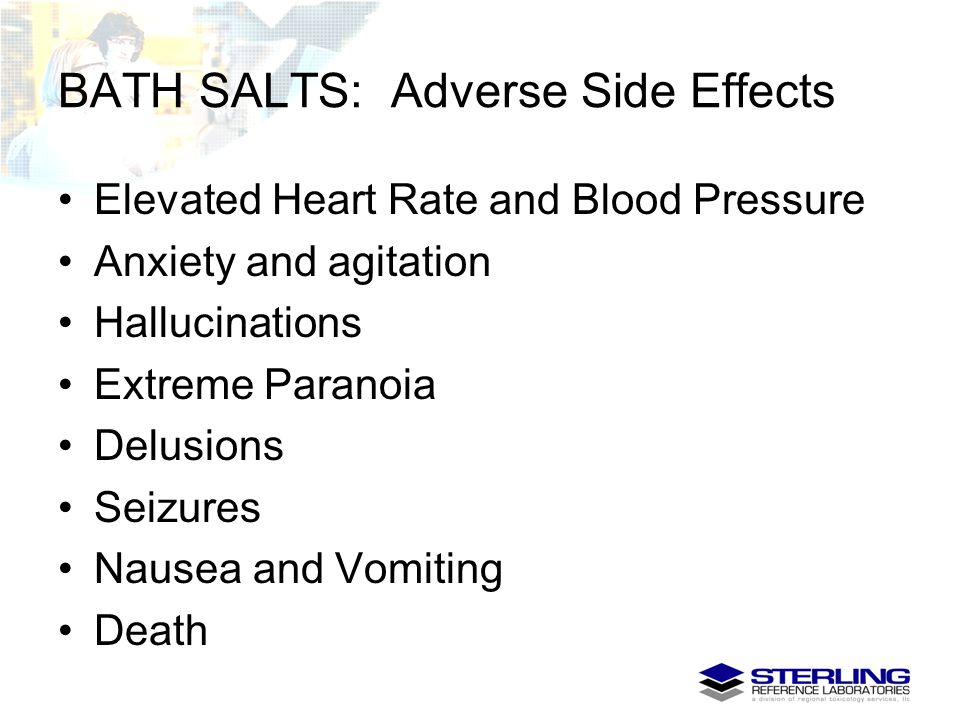 BATH SALTS: Adverse Side Effects Elevated Heart Rate and Blood Pressure Anxiety and agitation Hallucinations Extreme Paranoia Delusions Seizures Nause