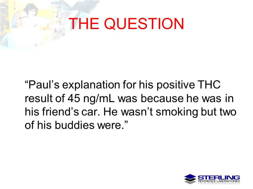 """THE QUESTION """"Paul's explanation for his positive THC result of 45 ng/mL was because he was in his friend's car. He wasn't smoking but two of his budd"""