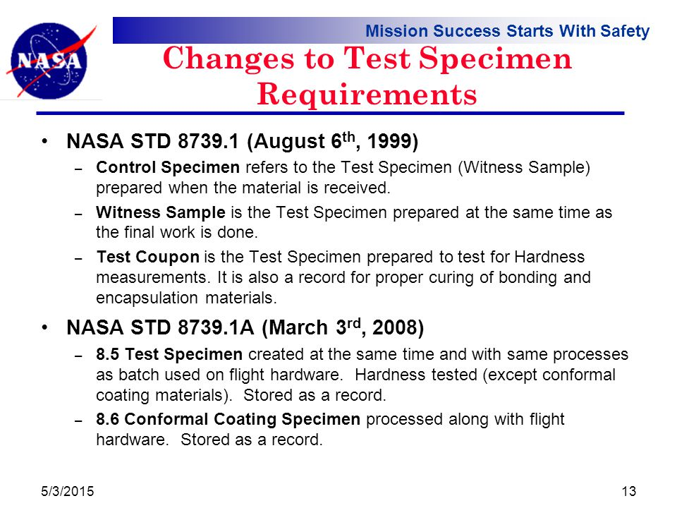 Mission Success Starts With Safety Changes to Test Specimen Requirements NASA STD 8739.1 (August 6 th, 1999) – Control Specimen refers to the Test Specimen (Witness Sample) prepared when the material is received.