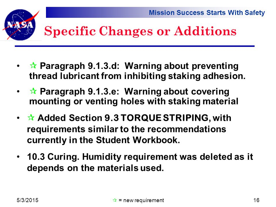 Mission Success Starts With Safety Specific Changes or Additions  Paragraph 9.1.3.d: Warning about preventing thread lubricant from inhibiting staking adhesion.