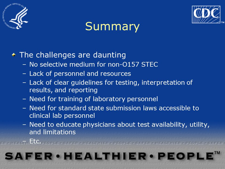 The challenges are daunting –No selective medium for non-O157 STEC –Lack of personnel and resources –Lack of clear guidelines for testing, interpretation of results, and reporting –Need for training of laboratory personnel –Need for standard state submission laws accessible to clinical lab personnel –Need to educate physicians about test availability, utility, and limitations –Etc.