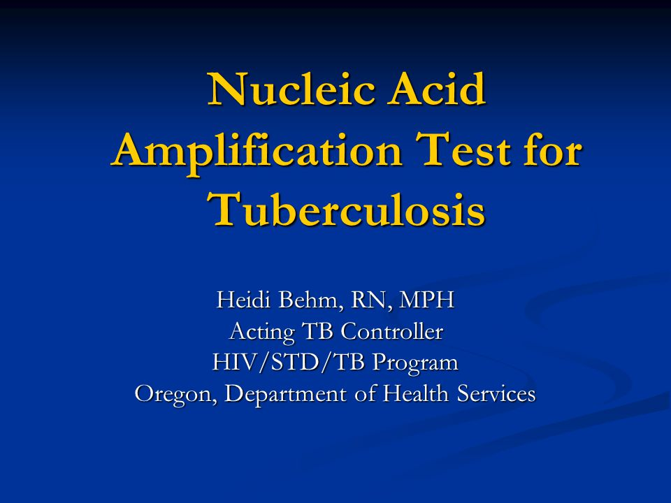 Nucleic Acid Amplification Test for Tuberculosis Heidi Behm, RN, MPH Acting TB Controller HIV/STD/TB Program Oregon, Department of Health Services