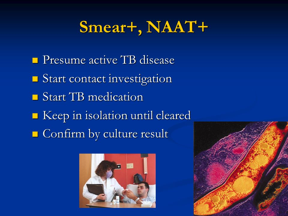 Smear+, NAAT+ Presume active TB disease Presume active TB disease Start contact investigation Start contact investigation Start TB medication Start TB medication Keep in isolation until cleared Keep in isolation until cleared Confirm by culture result Confirm by culture result