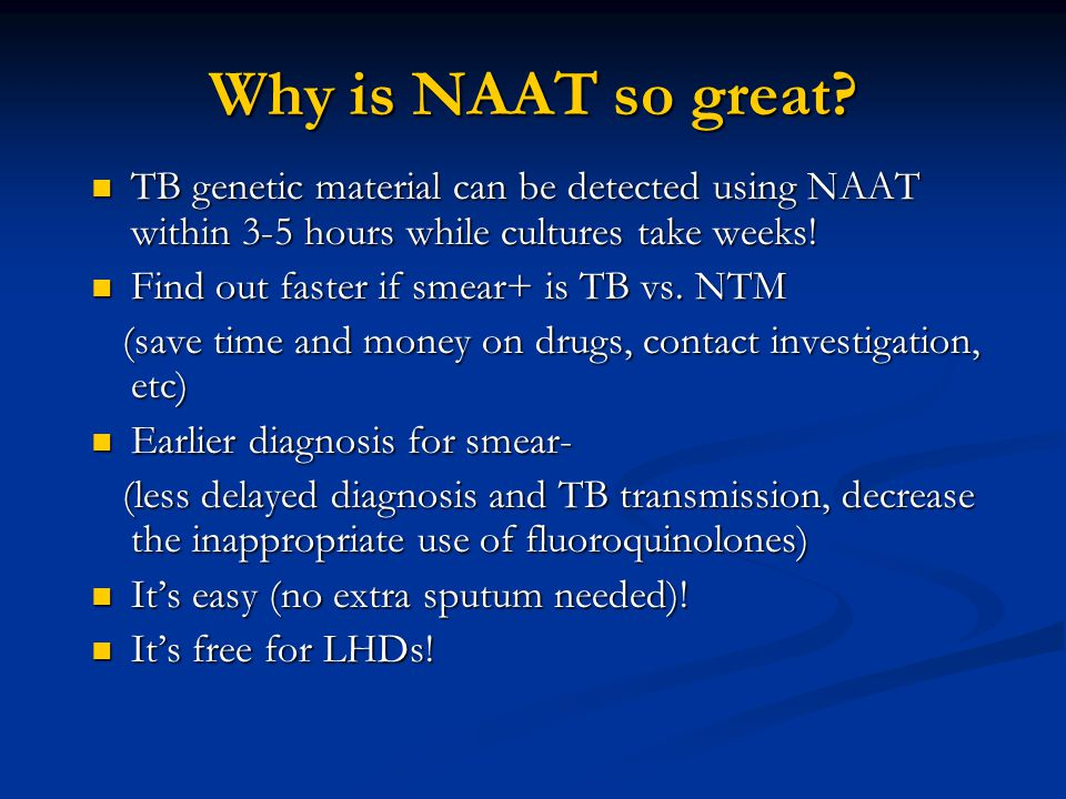 Why is NAAT so great? TB genetic material can be detected using NAAT within 3-5 hours while cultures take weeks! TB genetic material can be detected u