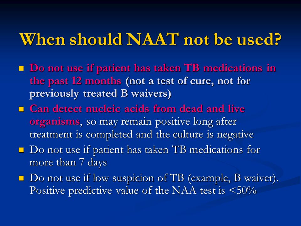When should NAAT not be used? Do not use if patient has taken TB medications in the past 12 months (not a test of cure, not for previously treated B w
