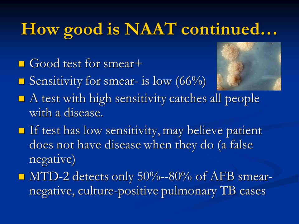 How good is NAAT continued… Good test for smear+ Good test for smear+ Sensitivity for smear- is low (66%) Sensitivity for smear- is low (66%) A test with high sensitivity catches all people with a disease.