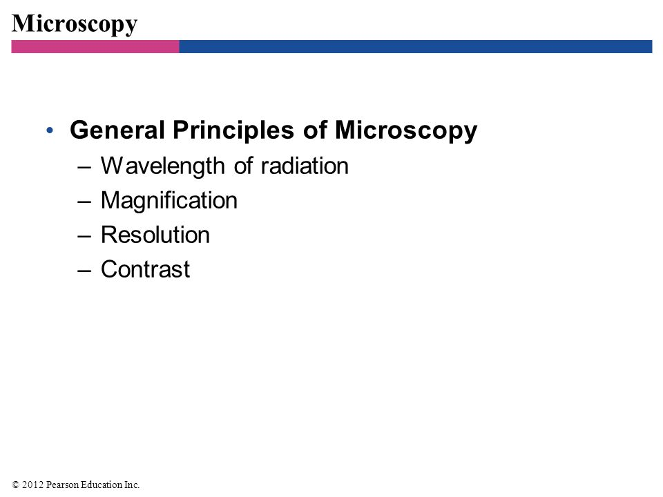 Microscopy General Principles of Microscopy –Wavelength of radiation –Magnification –Resolution –Contrast © 2012 Pearson Education Inc.