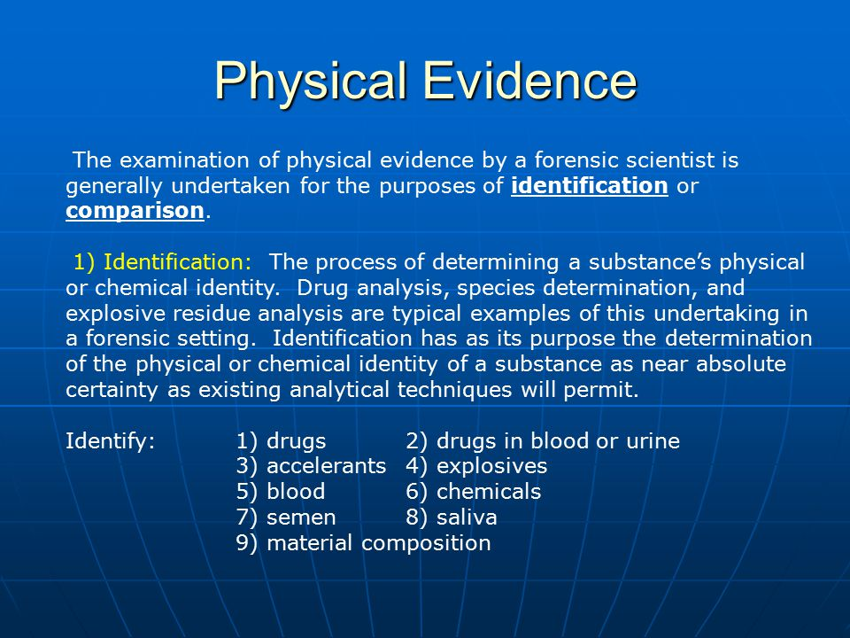Physical Evidence The examination of physical evidence by a forensic scientist is generally undertaken for the purposes of identification or compariso