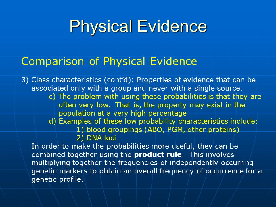 Physical Evidence Comparison of Physical Evidence 3) Class characteristics (cont'd): Properties of evidence that can be associated only with a group a