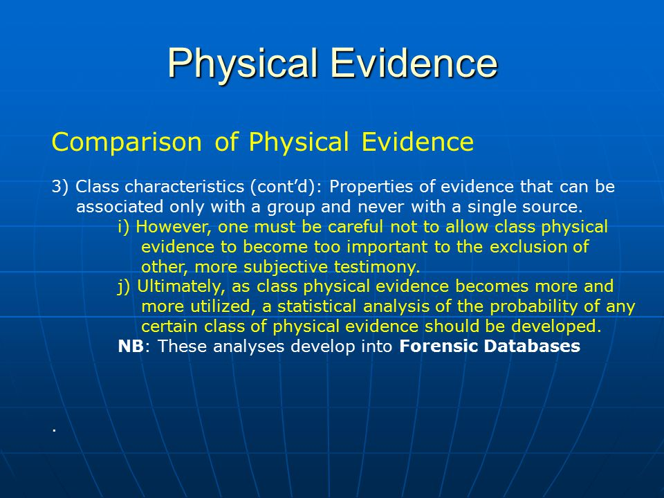 Physical Evidence Comparison of Physical Evidence 3) Class characteristics (cont'd): Properties of evidence that can be associated only with a group and never with a single source.