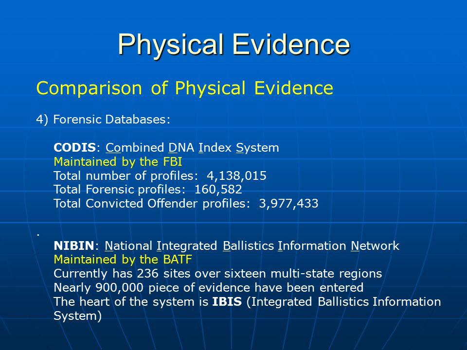 Physical Evidence Comparison of Physical Evidence 4) Forensic Databases: CODIS: Combined DNA Index System Maintained by the FBI Total number of profil