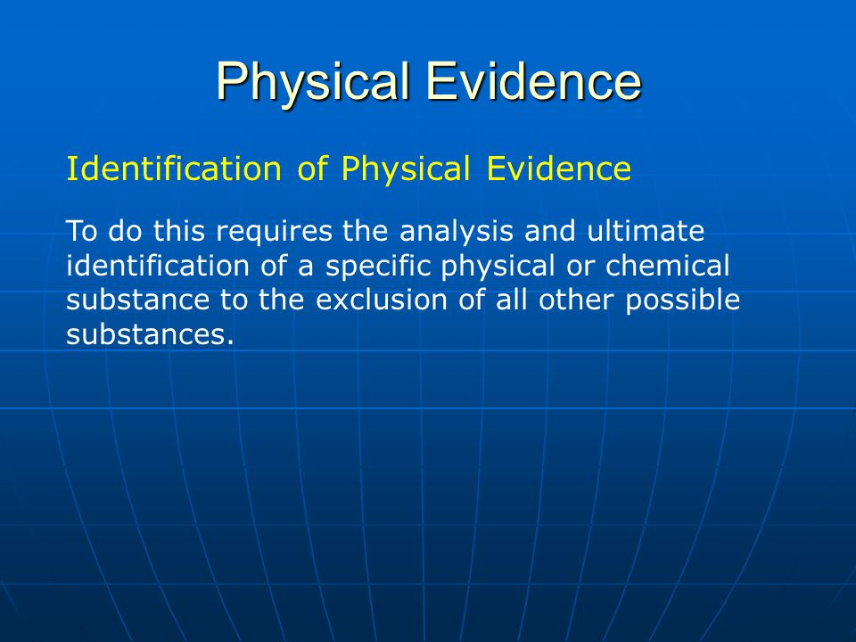 Physical Evidence Identification of Physical Evidence 1)Establish a series of tests for known reference standards a) Conduct testing on all aspects of the know reference standards to allow for unique identification b) Inclusion of the known standard c) Exclusion of all other possibilities (this is the difficult one) d) Some standards may require only a single test to establish a unique identity e) Some standards may require a series of tests to both eliminate other possibilities and identify the standard 2) Apply the identity testing to your suspect sample a) Each sample should be treated as unique and requires exhaustive testing to establish identity 1) unique identification of all sample components 2) unique identification of some sample components b) Different samples will require different testing strategies