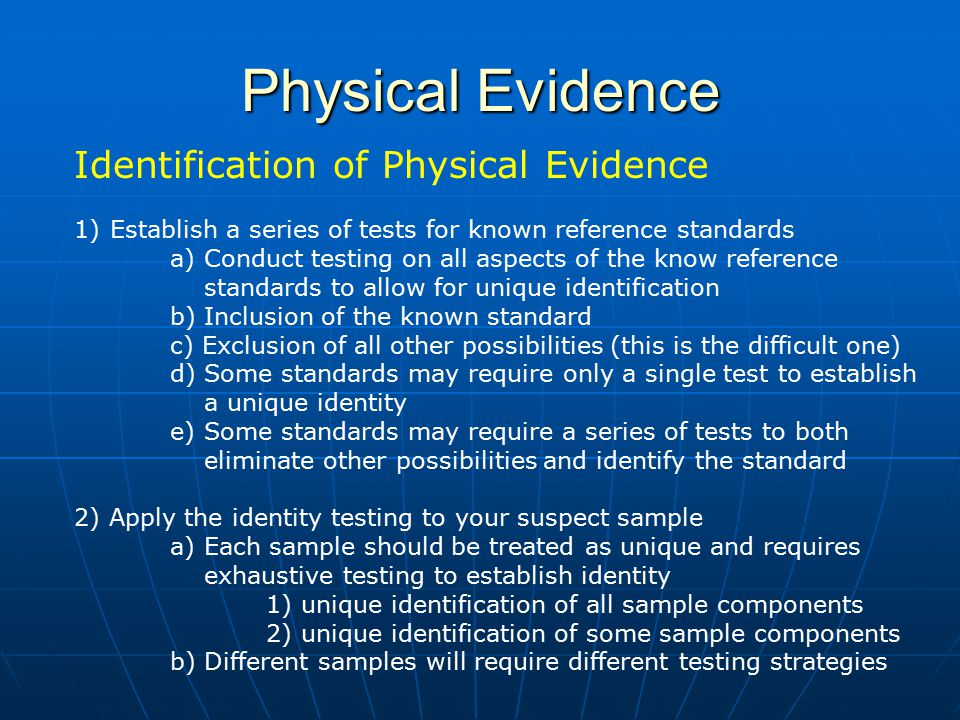 Physical Evidence Identification of Physical Evidence 1)Establish a series of tests for known reference standards a) Conduct testing on all aspects of