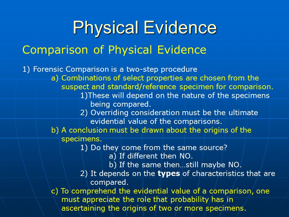 Physical Evidence Comparison of Physical Evidence 1)Forensic Comparison is a two-step procedure a) Combinations of select properties are chosen from t