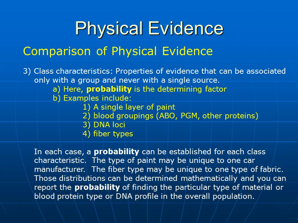 Physical Evidence Comparison of Physical Evidence 3) Class characteristics: Properties of evidence that can be associated only with a group and never