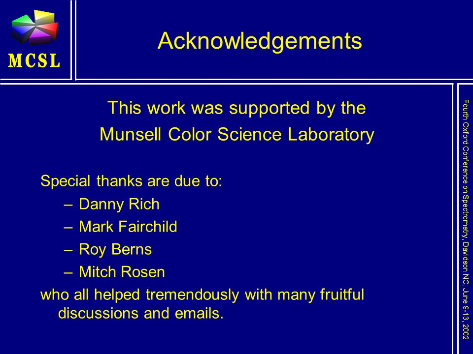 Fourth Oxford Conference on Spectrometry, Davidson NC, June 9-13, 2002 Acknowledgements This work was supported by the Munsell Color Science Laboratory Special thanks are due to: –Danny Rich –Mark Fairchild –Roy Berns –Mitch Rosen who all helped tremendously with many fruitful discussions and emails.