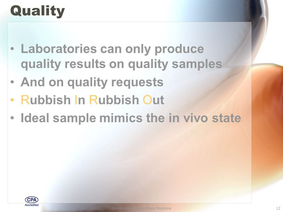 Directorate of Laboratory Medicine12 Quality Laboratories can only produce quality results on quality samples And on quality requests Rubbish In Rubbish Out Ideal sample mimics the in vivo state