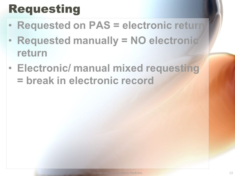 Directorate of Laboratory Medicine13 Requesting Requested on PAS = electronic return Requested manually = NO electronic return Electronic/ manual mixed requesting = break in electronic record