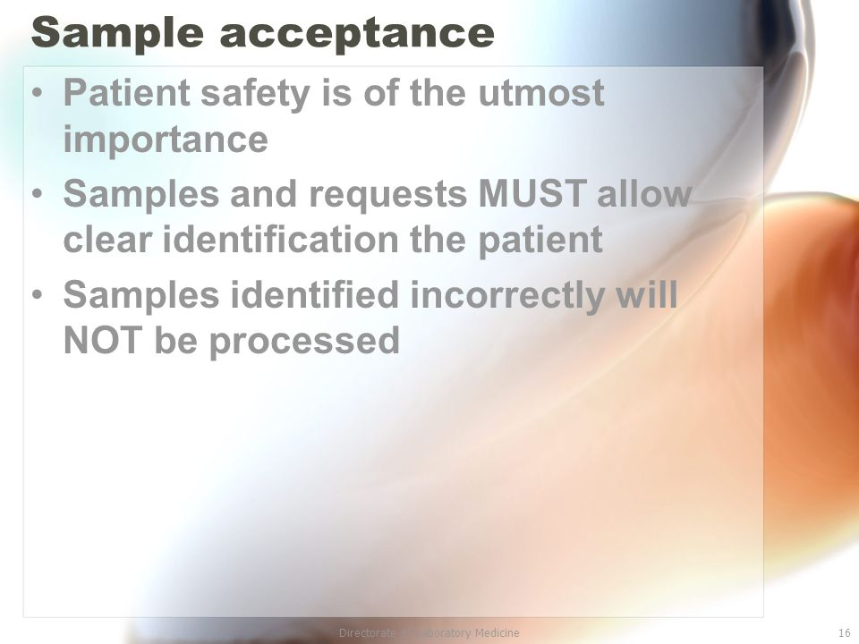 Directorate of Laboratory Medicine16 Sample acceptance Patient safety is of the utmost importance Samples and requests MUST allow clear identification the patient Samples identified incorrectly will NOT be processed